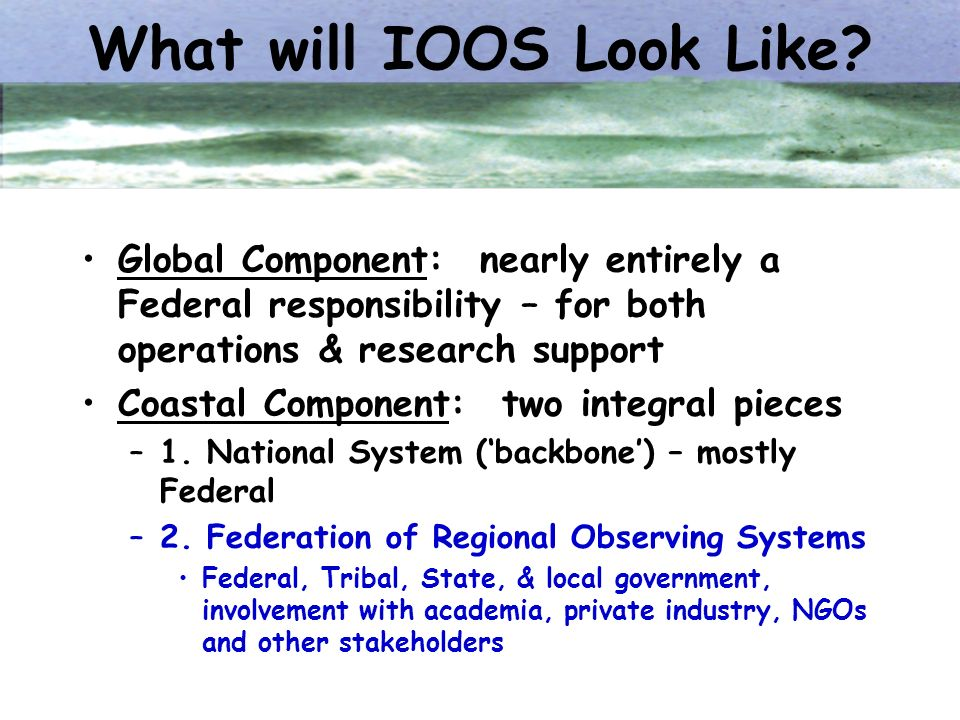 What will IOOS Look Like? Global Component: nearly entirely a Federal responsibility – for both operations & research support Coastal Component: two i