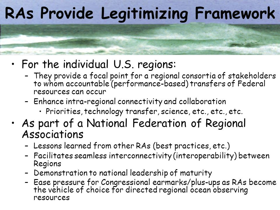RAs Provide Legitimizing Framework For the individual U.S. regions: –They provide a focal point for a regional consortia of stakeholders to whom accou
