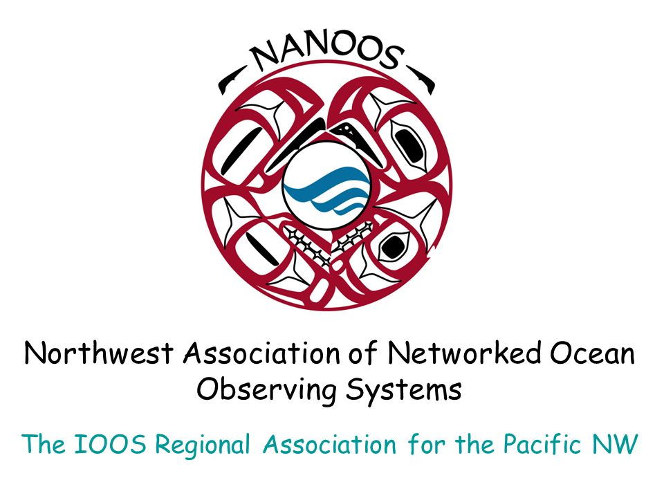 Northwest Association of Networked Ocean Observing Systems The IOOS Regional Association for the Pacific NW