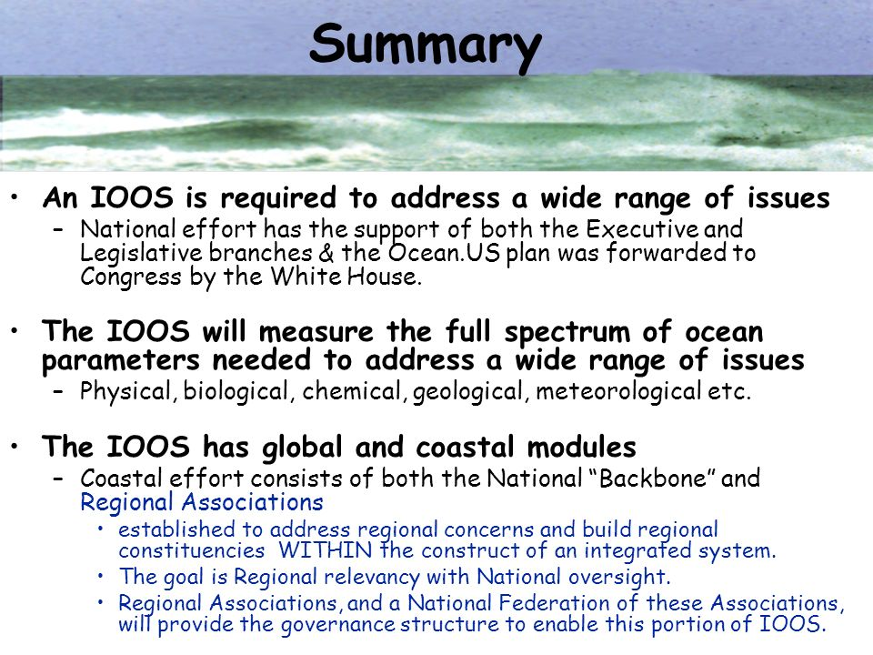 Summary An IOOS is required to address a wide range of issues –National effort has the support of both the Executive and Legislative branches & the Oc