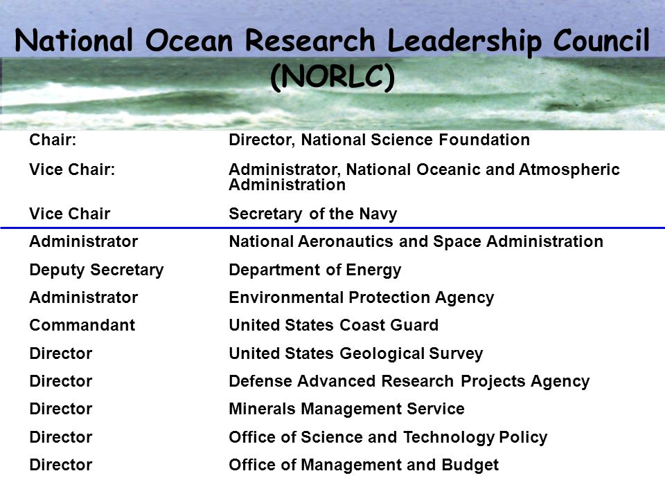 National Ocean Research Leadership Council (NORLC) Chair:Director, National Science Foundation Vice Chair: Administrator, National Oceanic and Atmosph