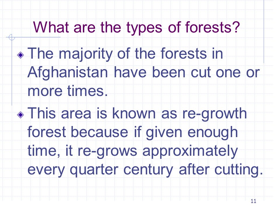 11 What are the types of forests? The majority of the forests in Afghanistan have been cut one or more times. This area is known as re-growth forest b