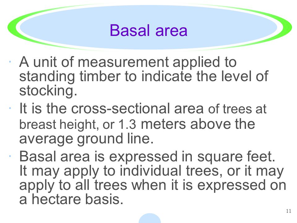 11 Basal area ·A unit of measurement applied to standing timber to indicate the level of stocking. ·It is the cross-sectional area of trees at breast