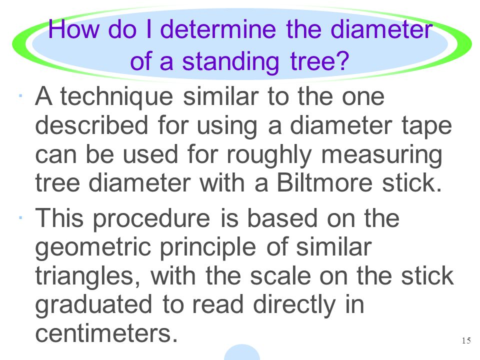 15 How do I determine the diameter of a standing tree? ·A technique similar to the one described for using a diameter tape can be used for roughly mea