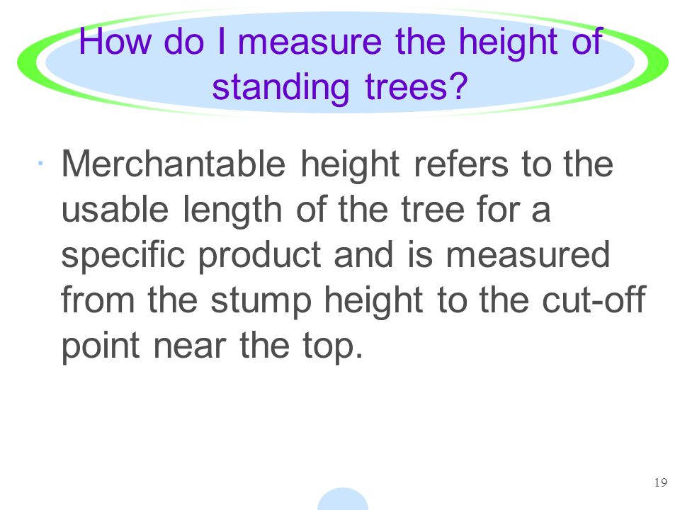 19 How do I measure the height of standing trees? ·Merchantable height refers to the usable length of the tree for a specific product and is measured