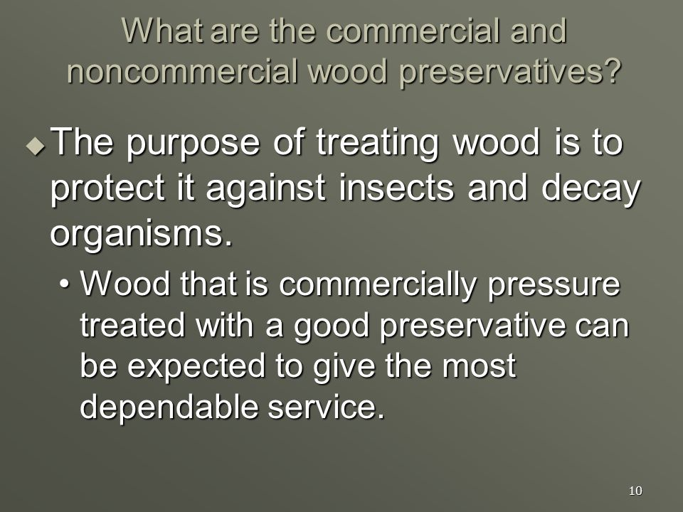 10 What are the commercial and noncommercial wood preservatives? The purpose of treating wood is to protect it against insects and decay organisms. Th