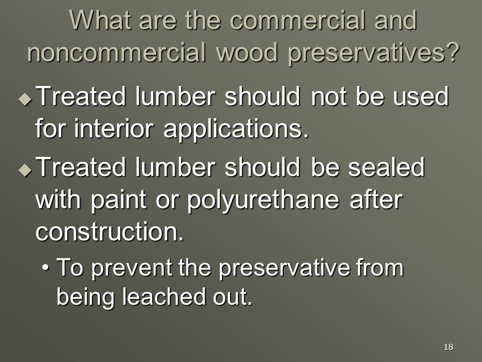 18 What are the commercial and noncommercial wood preservatives? Treated lumber should not be used for interior applications. Treated lumber should no