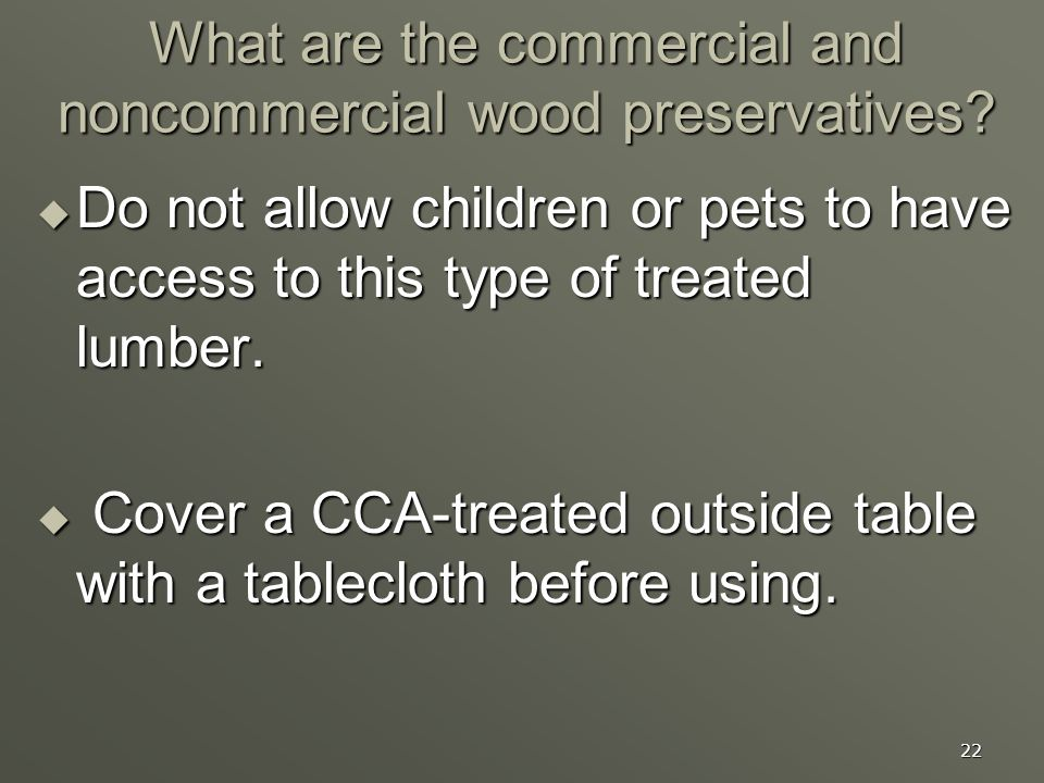 22 What are the commercial and noncommercial wood preservatives? Do not allow children or pets to have access to this type of treated lumber. Do not a