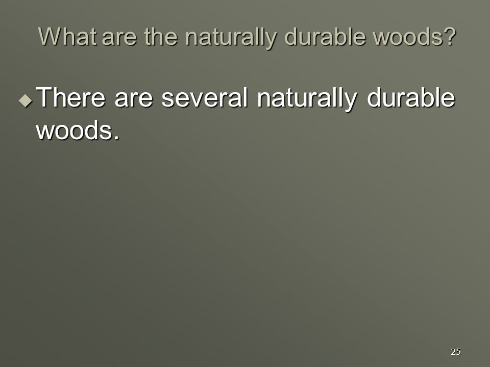 25 What are the naturally durable woods? There are several naturally durable woods. There are several naturally durable woods.