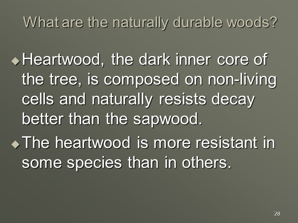 28 What are the naturally durable woods? Heartwood, the dark inner core of the tree, is composed on non-living cells and naturally resists decay bette