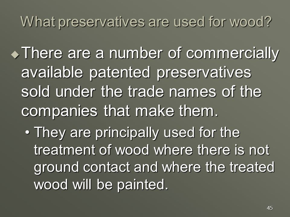 45 What preservatives are used for wood? There are a number of commercially available patented preservatives sold under the trade names of the compani