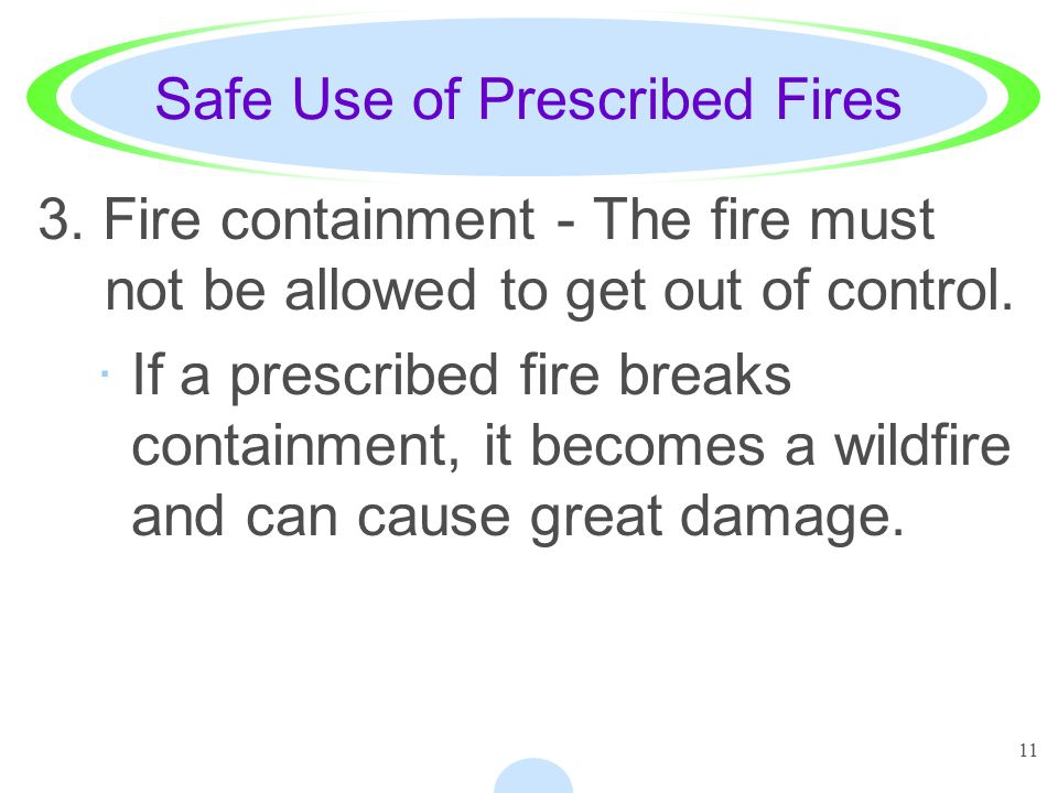 11 Safe Use of Prescribed Fires 3. Fire containment - The fire must not be allowed to get out of control. ·If a prescribed fire breaks containment, it