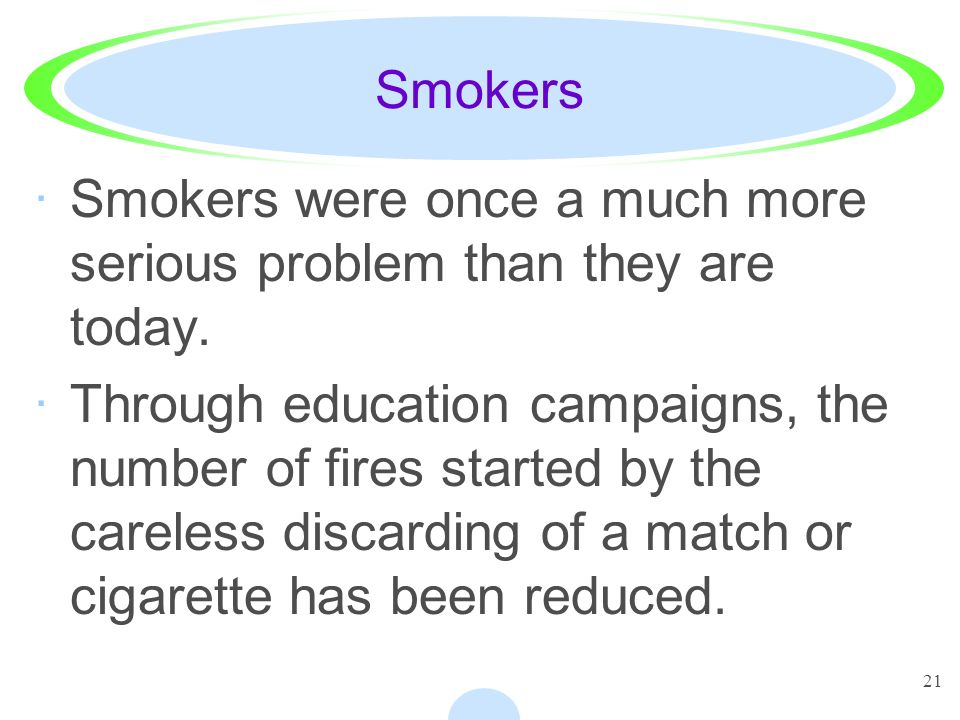 21 Smokers ·Smokers were once a much more serious problem than they are today. ·Through education campaigns, the number of fires started by the carele