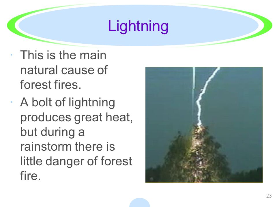 23 Lightning ·This is the main natural cause of forest fires. ·A bolt of lightning produces great heat, but during a rainstorm there is little danger