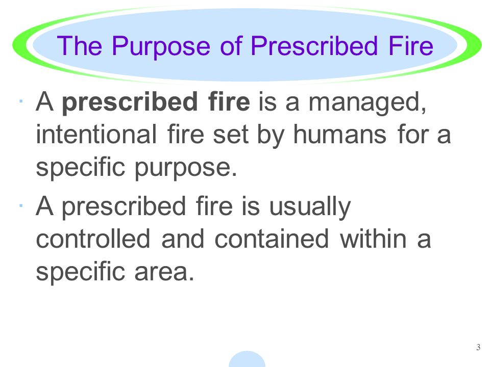 3 The Purpose of Prescribed Fire ·A prescribed fire is a managed, intentional fire set by humans for a specific purpose. ·A prescribed fire is usually
