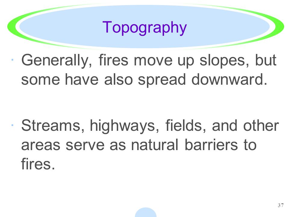 37 Topography ·Generally, fires move up slopes, but some have also spread downward. ·Streams, highways, fields, and other areas serve as natural barri