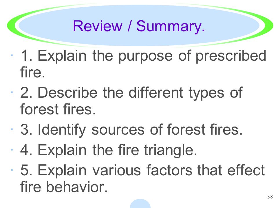38 Review / Summary. ·1. Explain the purpose of prescribed fire. ·2. Describe the different types of forest fires. ·3. Identify sources of forest fire