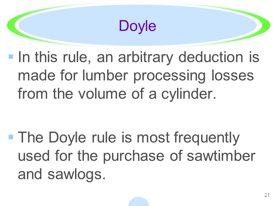 21 Doyle In this rule, an arbitrary deduction is made for lumber processing losses from the volume of a cylinder.