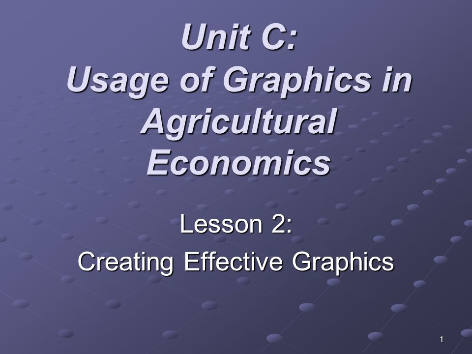 1 Unit C: Usage of Graphics in Agricultural Economics Lesson 2: Creating Effective Graphics