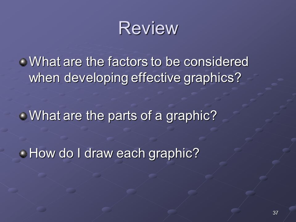 37 Review What are the factors to be considered when developing effective graphics.