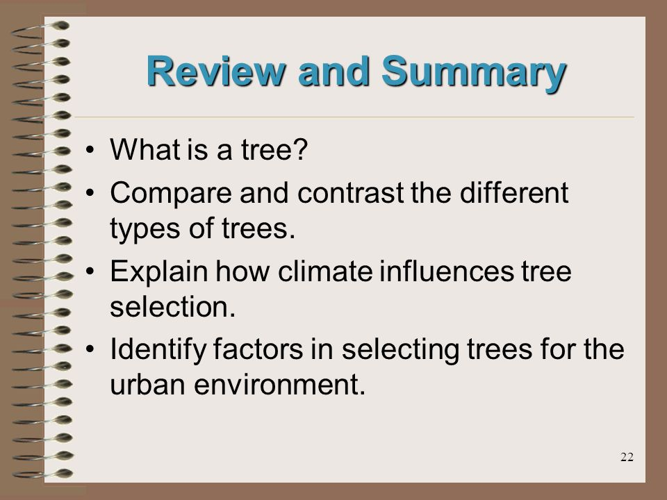 22 Review and Summary What is a tree. Compare and contrast the different types of trees.