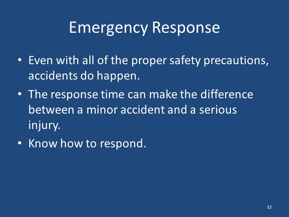 12 Emergency Response Even with all of the proper safety precautions, accidents do happen.