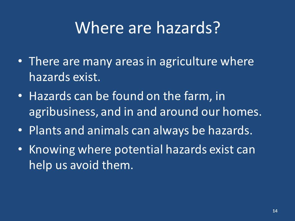 14 Where are hazards. There are many areas in agriculture where hazards exist.