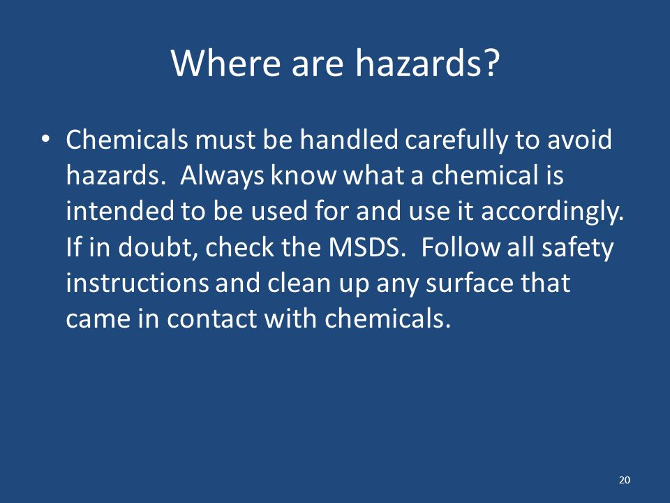 20 Where are hazards. Chemicals must be handled carefully to avoid hazards.