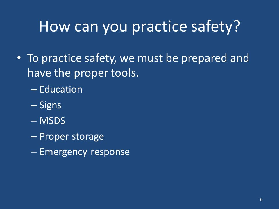 6 How can you practice safety. To practice safety, we must be prepared and have the proper tools.