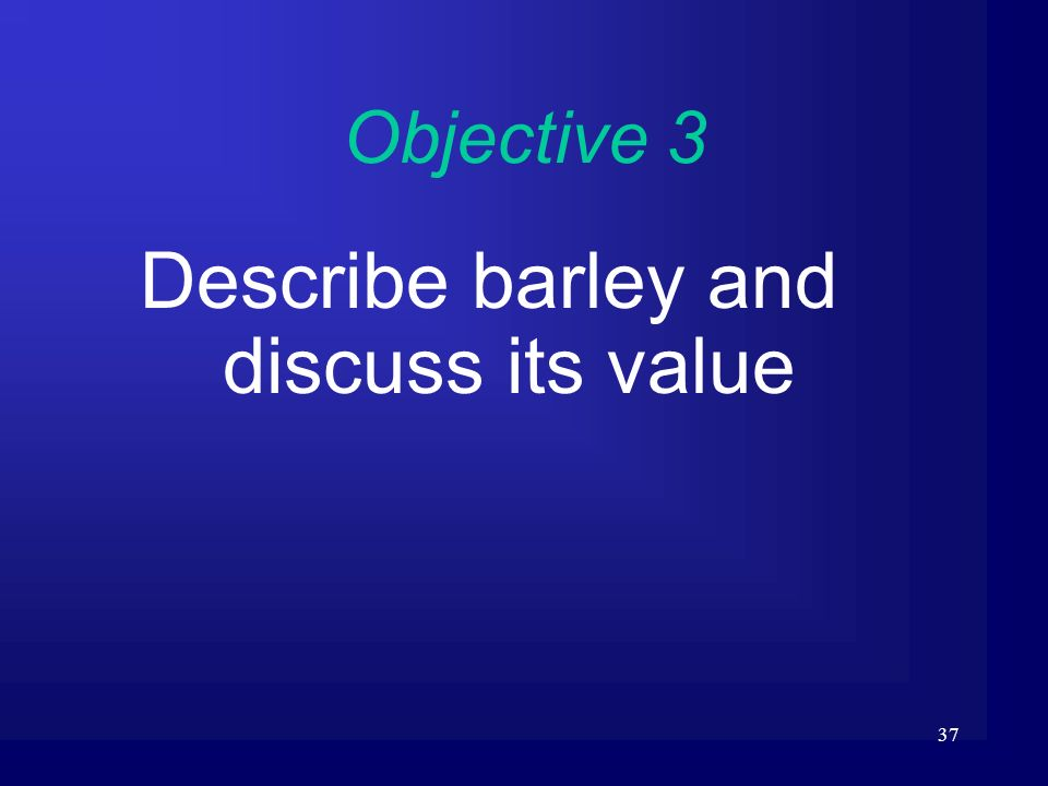 37 Objective 3 Describe barley and discuss its value