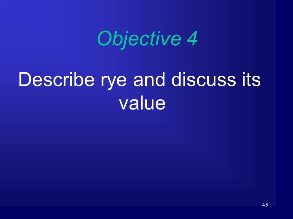 45 Objective 4 Describe rye and discuss its value