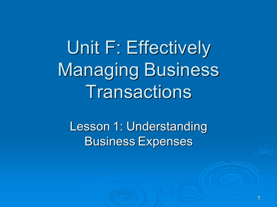1 Unit F: Effectively Managing Business Transactions Lesson 1: Understanding Business Expenses
