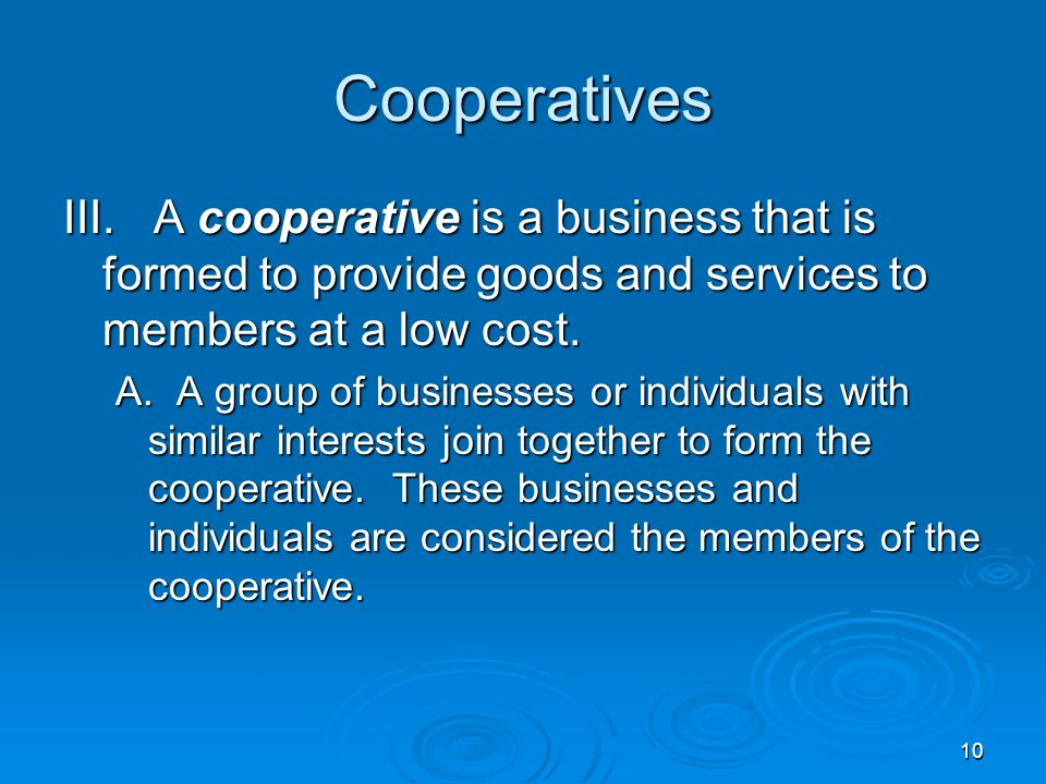 10 Cooperatives III. A cooperative is a business that is formed to provide goods and services to members at a low cost. A. A group of businesses or in