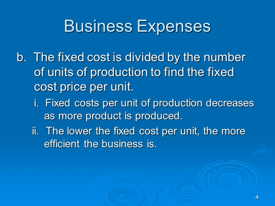 4 b. The fixed cost is divided by the number of units of production to find the fixed cost price per unit. i. Fixed costs per unit of production decre