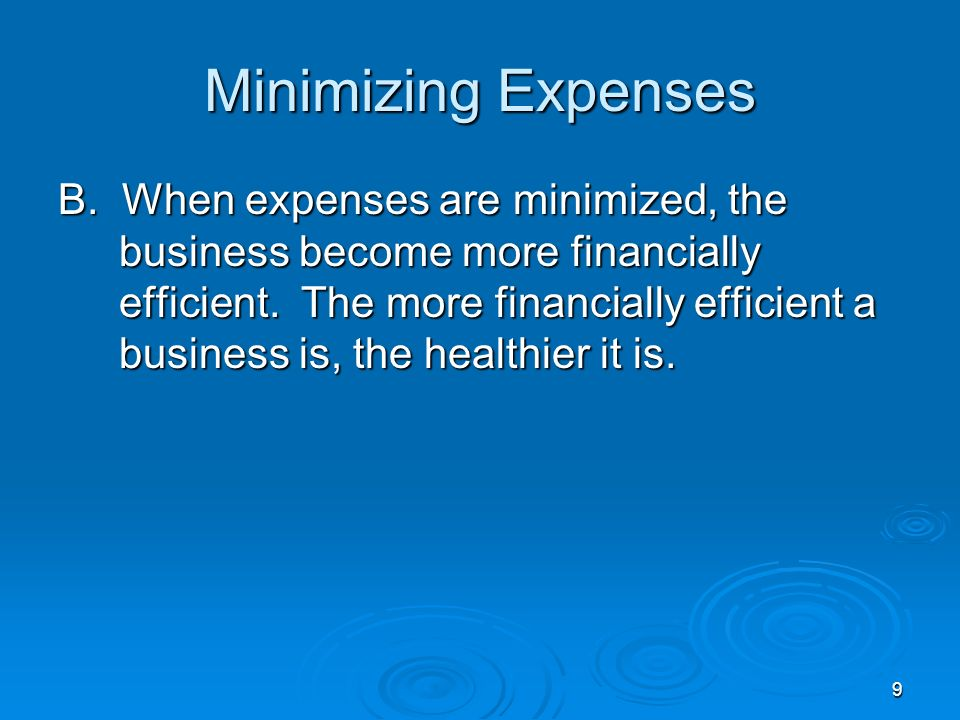 9 Minimizing Expenses B. When expenses are minimized, the business become more financially efficient. The more financially efficient a business is, th