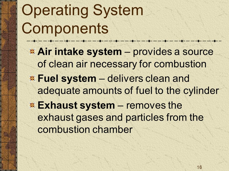 16 Operating System Components Air intake system – provides a source of clean air necessary for combustion Fuel system – delivers clean and adequate a