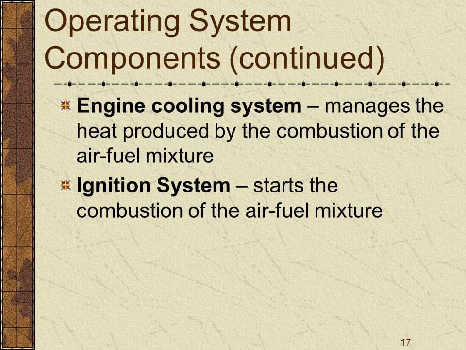 17 Operating System Components (continued) Engine cooling system – manages the heat produced by the combustion of the air-fuel mixture Ignition System