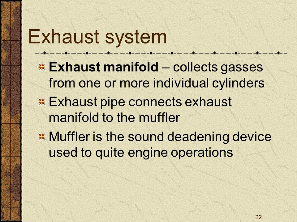22 Exhaust system Exhaust manifold – collects gasses from one or more individual cylinders Exhaust pipe connects exhaust manifold to the muffler Muffl