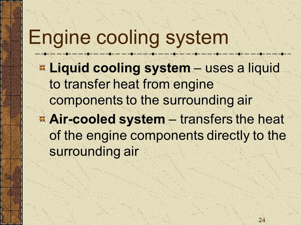 24 Engine cooling system Liquid cooling system – uses a liquid to transfer heat from engine components to the surrounding air Air-cooled system – tran