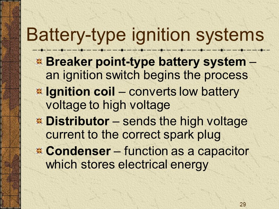 29 Battery-type ignition systems Breaker point-type battery system – an ignition switch begins the process Ignition coil – converts low battery voltag