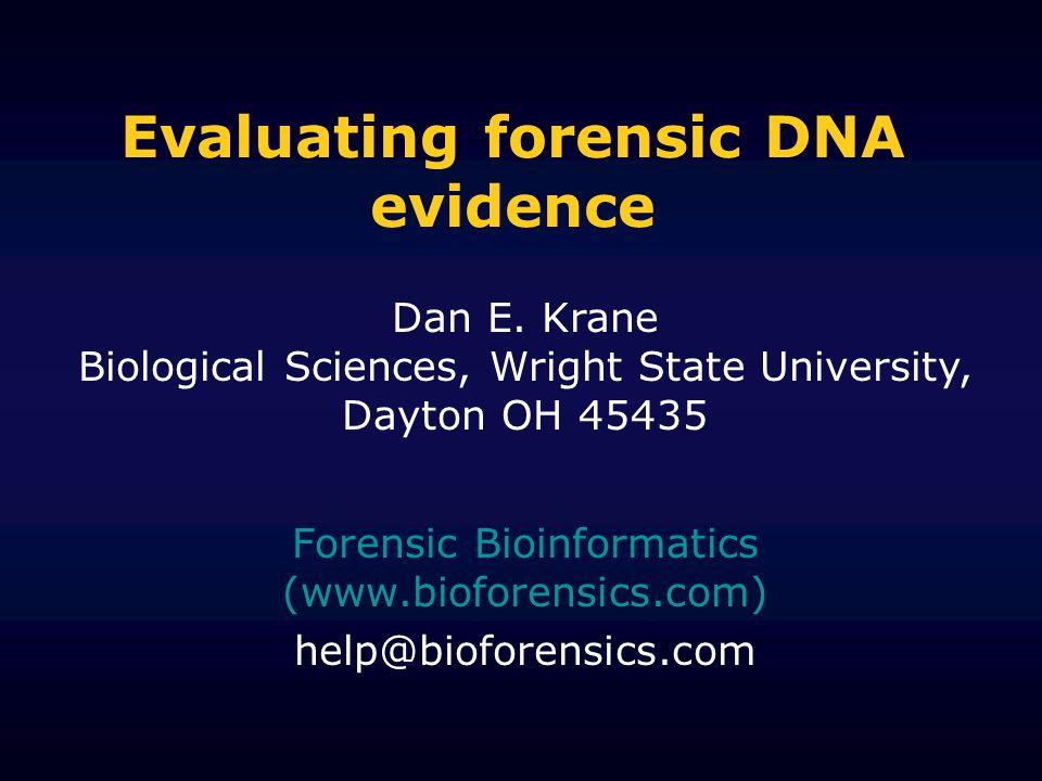 Evaluating forensic DNA evidence Forensic Bioinformatics (www.bioforensics.com) help@bioforensics.com Dan E. Krane Biological Sciences, Wright State U