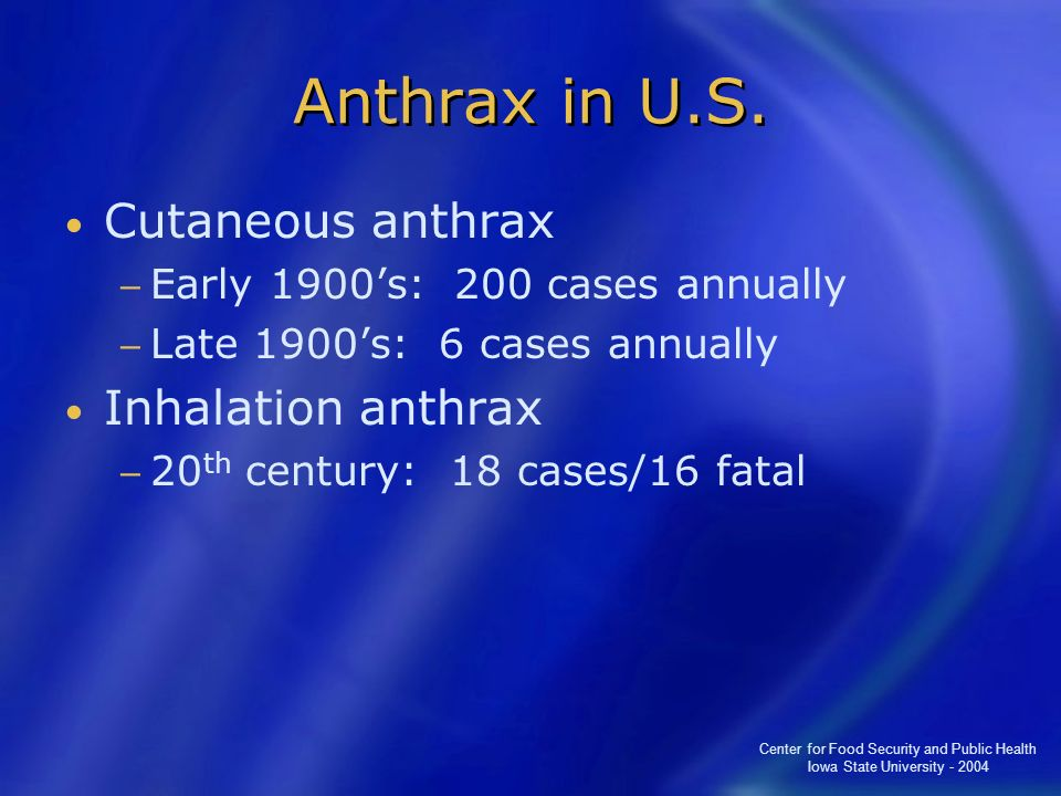 Center for Food Security and Public Health Iowa State University - 2004 Anthrax in U.S. Cutaneous anthrax Early 1900s: 200 cases annually Late 1900s: