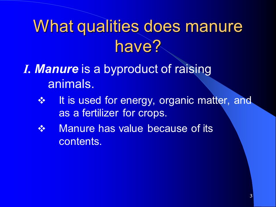3 What qualities does manure have? I. Manure is a byproduct of raising animals. It is used for energy, organic matter, and as a fertilizer for crops.
