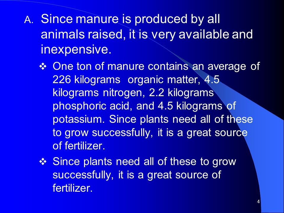 4 A. Since manure is produced by all animals raised, it is very available and inexpensive. One ton of manure contains an average of 226 kilograms orga