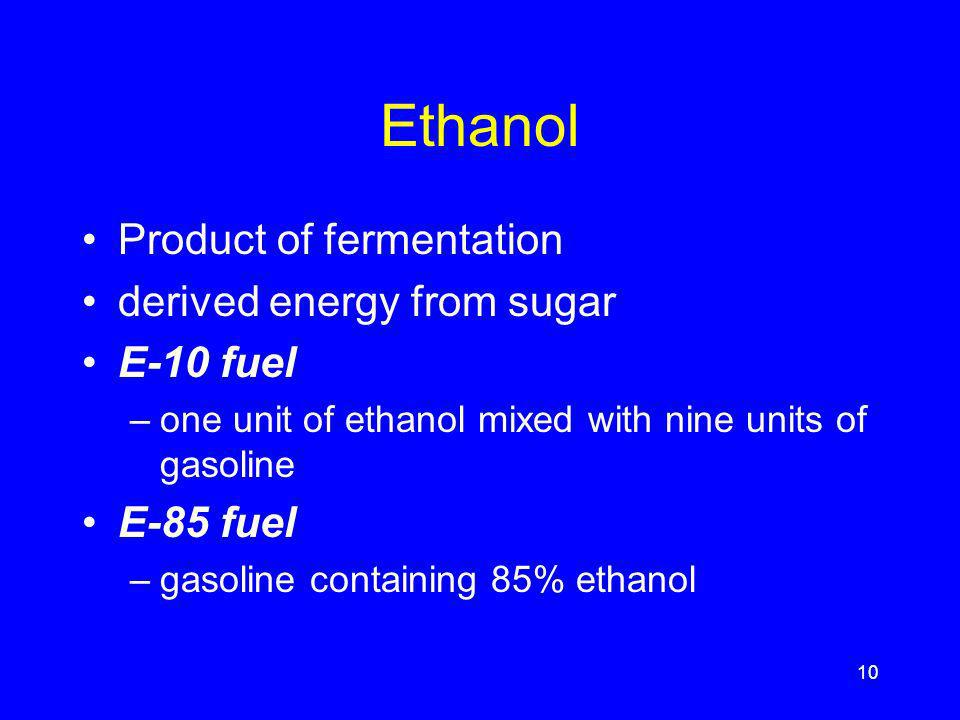 Ethanol Product of fermentation derived energy from sugar E-10 fuel –one unit of ethanol mixed with nine units of gasoline E-85 fuel –gasoline containing 85% ethanol 10