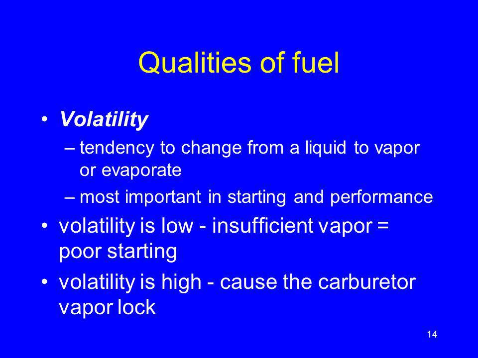 Qualities of fuel Volatility –tendency to change from a liquid to vapor or evaporate –most important in starting and performance volatility is low - insufficient vapor = poor starting volatility is high - cause the carburetor vapor lock 14