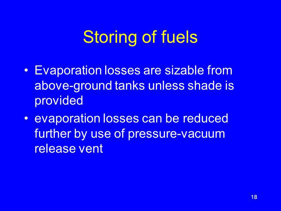 Storing of fuels Evaporation losses are sizable from above-ground tanks unless shade is provided evaporation losses can be reduced further by use of pressure-vacuum release vent 18