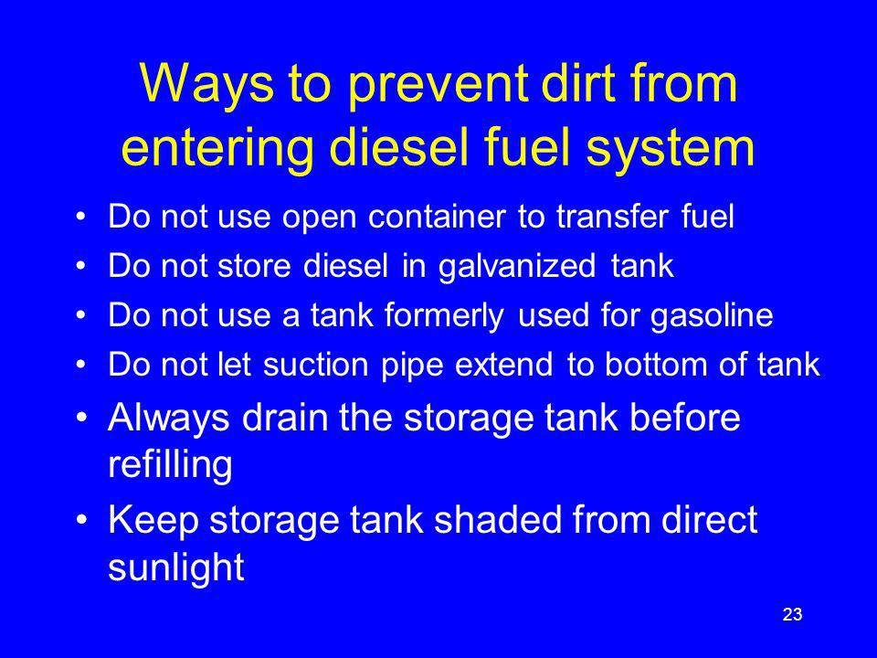 Ways to prevent dirt from entering diesel fuel system Do not use open container to transfer fuel Do not store diesel in galvanized tank Do not use a tank formerly used for gasoline Do not let suction pipe extend to bottom of tank Always drain the storage tank before refilling Keep storage tank shaded from direct sunlight 23