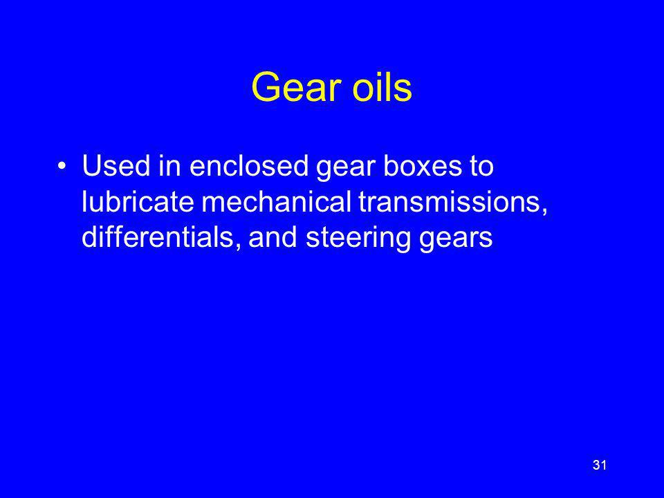 Gear oils Used in enclosed gear boxes to lubricate mechanical transmissions, differentials, and steering gears 31
