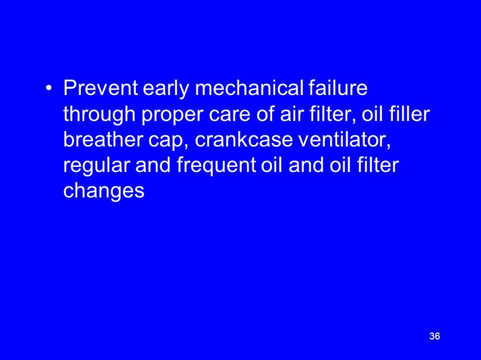 Prevent early mechanical failure through proper care of air filter, oil filler breather cap, crankcase ventilator, regular and frequent oil and oil filter changes 36